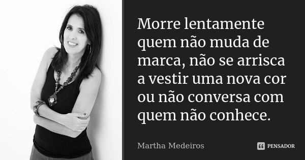 Morre lentamente quem não muda de marca, não se arrisca a vestir uma nova cor ou não conversa com quem não conhece.... Frase de Martha Medeiros.