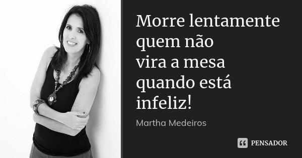 Morre lentamente quem não vira a mesa quando está infeliz!... Frase de Martha Medeiros.