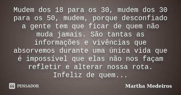 Mudem dos 18 para os 30, mudem dos 30 para os 50, mudem, porque desconfiado a gente tem que ficar de quem não muda jamais. São tantas as informações e vivências... Frase de Martha Medeiros.