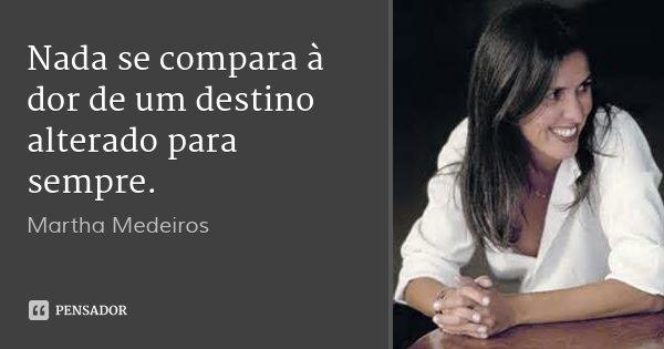 Nada se compara à dor de um destino alterado para sempre.... Frase de Martha Medeiros.