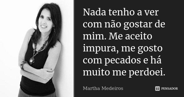 Nada tenho a ver com não gostar de mim. Me aceito impura, me gosto com pecados, e há muito me perdoei.... Frase de Martha Medeiros.