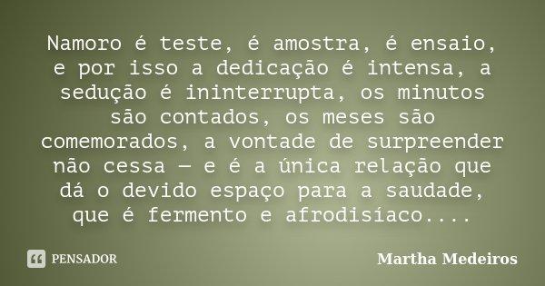 Namoro é teste, é amostra, é ensaio, e por isso a dedicação é intensa, a sedução é ininterrupta, os minutos são contados, os meses são comemorados, a vontade de... Frase de Martha Medeiros.