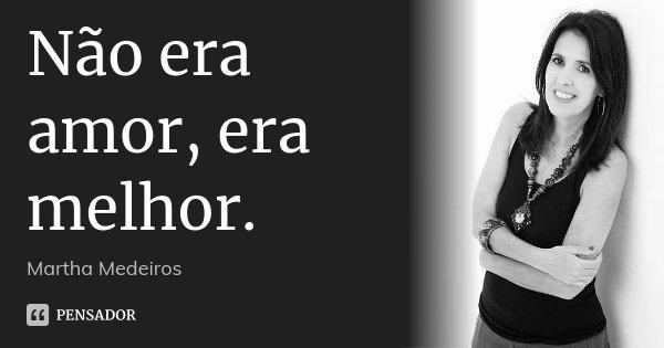 Não era amor, era melhor.... Frase de Martha Medeiros.
