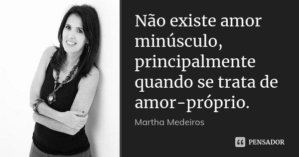 Não existe amor minúsculo, principalmente quando se trata de amor-próprio.... Frase de Martha Medeiros.