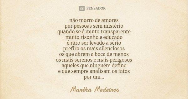 não morro de amores por pessoas sem mistério quando se é muito transparente muito risonho e educado é raro ser levado a sério prefiro os mais silenciosos os que... Frase de Martha Medeiros.