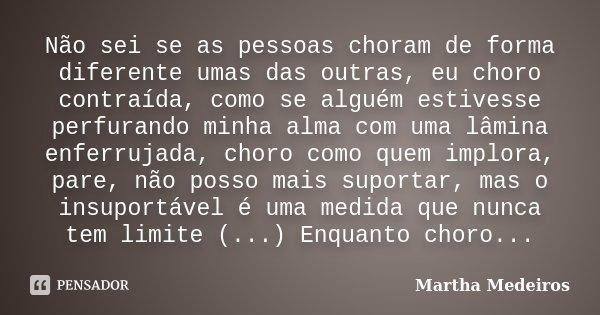Não sei se as pessoas choram de forma diferente umas das outras, eu choro contraída, como se alguém estivesse perfurando minha alma com uma lâmina enferrujada, ... Frase de Martha Medeiros.