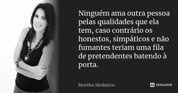 Ninguém ama outra pessoa pelas qualidades que ela tem, caso contrário os honestos, simpáticos e não fumantes teriam uma fila de pretendentes batendo a porta.... Frase de Martha Medeiros.