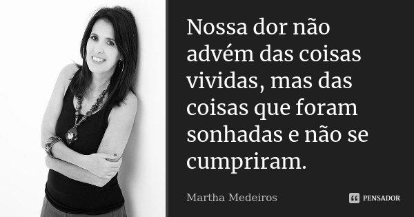 Nossa dor não advém das coisas vividas, mas das coisas que foram sonhadas e não se cumpriram.... Frase de Martha Medeiros.