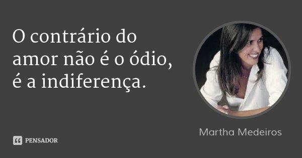 O contrário do amor não é o ódio, é a indiferença.... Frase de Martha Medeiros.