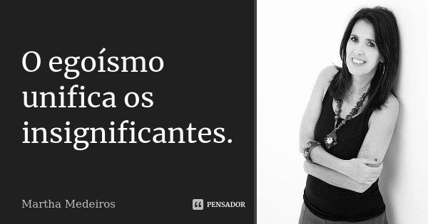 O egoísmo unifica os insignificantes.... Frase de Martha Medeiros.