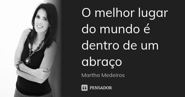 O melhor lugar do mundo é dentro de um abraço... Frase de Martha Medeiros.