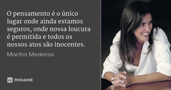 O pensamento é o único lugar onde ainda estamos seguros, onde nossa loucura é permitida e todos os nossos atos são inocentes.... Frase de Martha Medeiros.