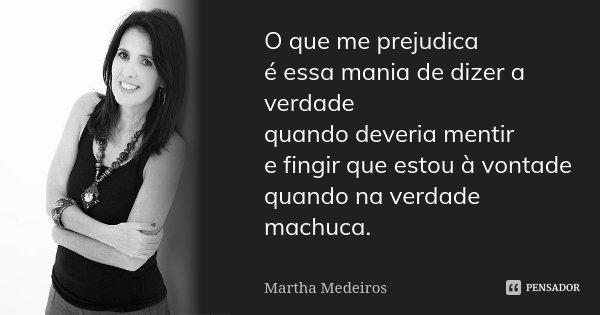 O que me prejudica é essa mania de dizer a verdade quando deveria mentir e fingir que estou à vontade quando na verdade machuca.... Frase de Martha Medeiros.