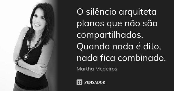 O silêncio arquiteta planos que não são compartilhados. Quando nada é dito, nada fica combinado.... Frase de Martha Medeiros.