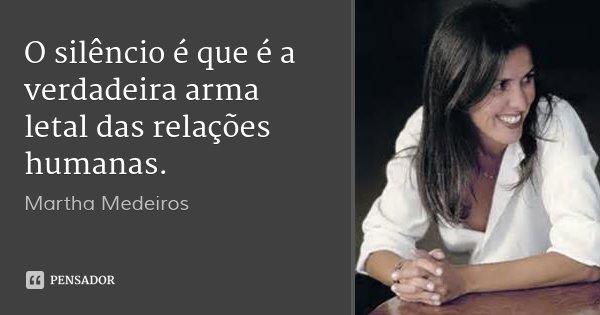 O silêncio é que é a verdadeira arma letal das relações humanas.... Frase de Martha Medeiros.