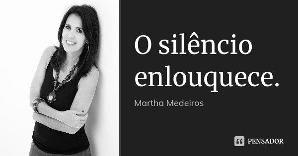 O silêncio enlouquece.... Frase de Martha Medeiros.