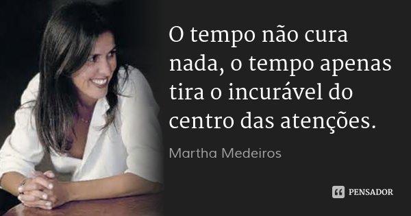 O tempo não cura nada, o tempo apenas tira o incurável do centro das atenções.... Frase de Martha Medeiros.