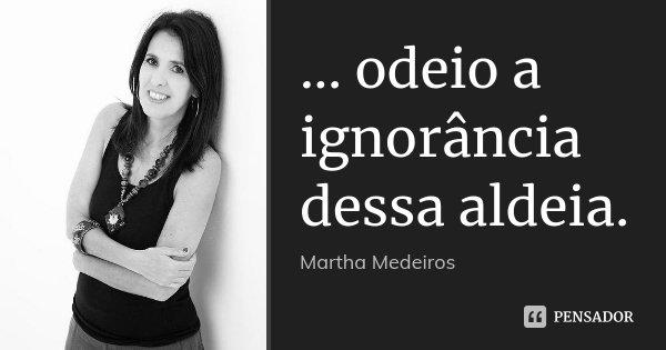 ... odeio a ignorância dessa aldeia.... Frase de Martha Medeiros.