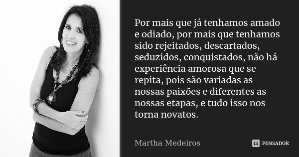 Por mais que já tenhamos amado e odiado, por mais que tenhamos sido rejeitados, descartados, seduzidos, conquistados, não há experiência amorosa que se repita, ... Frase de Martha Medeiros.