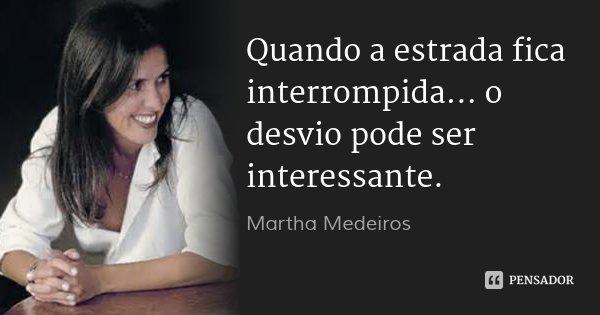 Quando a estrada fica interrompida... o desvio pode ser interessante.... Frase de Martha Medeiros.