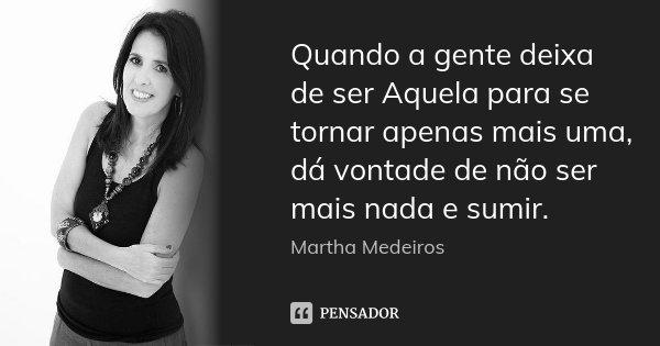 Quando a gente deixa de ser Aquela para se tornar apenas mais uma, dá vontade de não ser mais nada e sumir.... Frase de Martha Medeiros.
