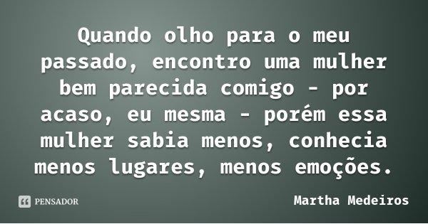 Quando olho para o meu passado, encontro uma mulher bem parecida comigo - por acaso, eu mesma - porém essa mulher sabia menos, conhecia menos lugares, menos emo... Frase de Martha Medeiros.