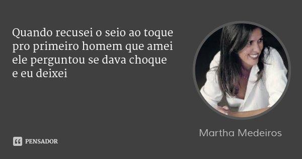 Quando recusei o seio ao toque pro primeiro homem que amei ele perguntou se dava choque e eu deixei... Frase de Martha Medeiros.