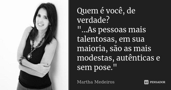 """Quem é você, de verdade? """"...As pessoas mais talentosas, em sua maioria, são as mais modestas, autênticas e sem pose.""""... Frase de Martha Medeiros."""