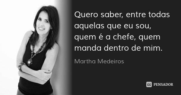 Quero saber, entre todas aquelas que eu sou, quem é a chefe, quem manda dentro de mim.... Frase de Martha Medeiros.
