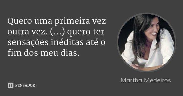 Quero uma primeira vez outra vez. (...) quero ter sensações inéditas até o fim dos meu dias.... Frase de Martha Medeiros.