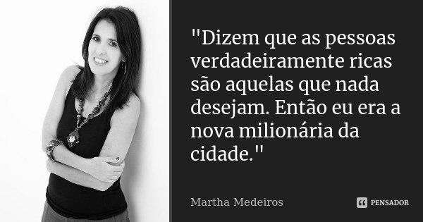 """""""Dizem que as pessoas verdadeiramente ricas são aquelas que nada desejam. Então eu era a nova milionária da cidade.""""... Frase de Martha Medeiros."""