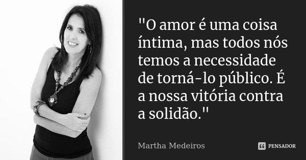 """""""O amor é uma coisa íntima, mas todos nós temos a necessidade de torná-lo público. É a nossa vitória contra a solidão.""""... Frase de Martha Medeiros."""