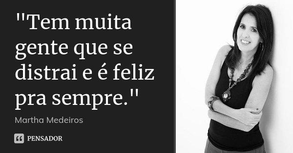 """""""Tem muita gente que se distrai e é feliz pra sempre.""""... Frase de Martha Medeiros.."""