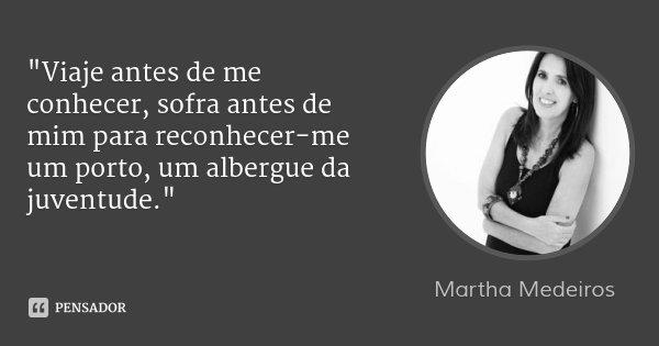 """""""Viaje antes de me conhecer, sofra antes de mim para reconhecer-me um porto, um albergue da juventude.""""... Frase de Martha Medeiros."""