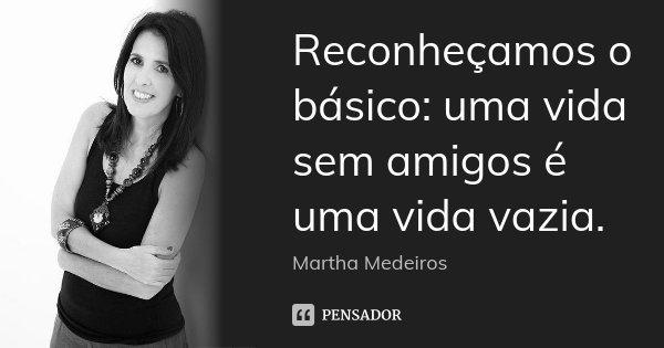 Reconheçamos o básico: uma vida sem amigos é uma vida vazia.... Frase de Martha Medeiros..