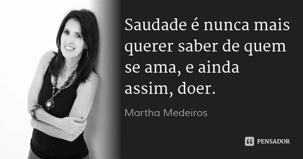 Saudade é nunca mais querer saber de quem se ama, e ainda assim, doer.... Frase de Martha Medeiros.
