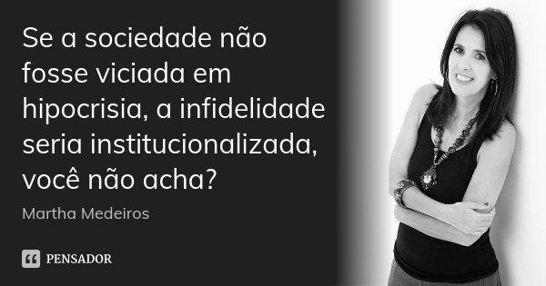 Se a sociedade não fosse viciada em hipocrisia, a infidelidade seria institucionalizada, você não acha?... Frase de Martha Medeiros.