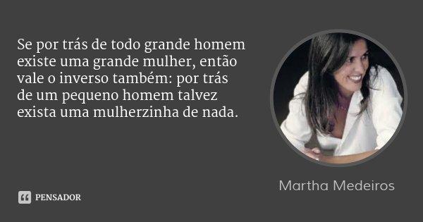 Se por trás de todo grande homem existe uma grande mulher, então vale o inverso também: por trás de um pequeno homem talvez exista uma mulherzinha de nada.... Frase de Martha Medeiros.