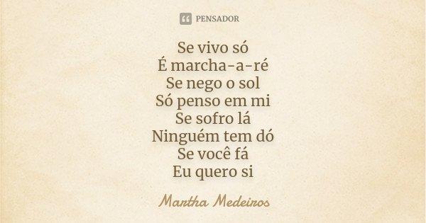 Se vivo só É marcha-a-ré Se nego o sol Só penso em mi Se sofro lá Ninguém tem dó Se você fá Eu quero si... Frase de Martha Medeiros.