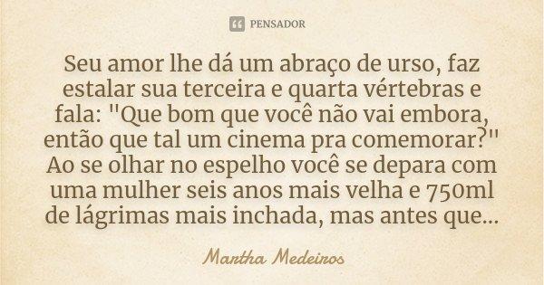 """Seu amor lhe dá um abraço de urso, faz estalar sua terceira e quarta vértebras e fala: """"Que bom que você não vai embora, então que tal um cinema pra comemo... Frase de Martha Medeiros."""