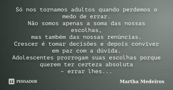 Só nos tornamos adultos quando perdemos o medo de errar. Não somos apenas a soma das nossas escolhas, mas também das nossas renúncias. Crescer é tomar decisões ... Frase de Martha Medeiros.