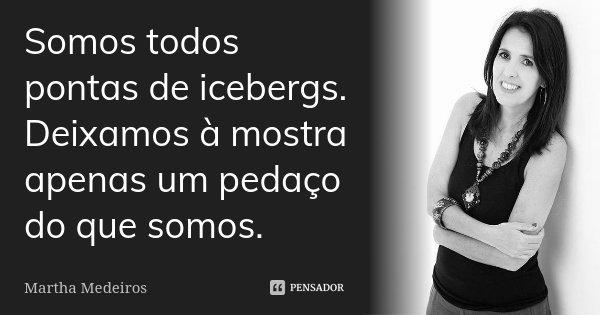 Somos todos pontas de icebergs. Deixamos à mostra apenas um pedaço do que somos.... Frase de Martha Medeiros.