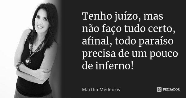 Tenho juízo, mas não faço tudo certo, afinal todo paraíso precisa de um pouco de inferno!... Frase de Martha Medeiros.