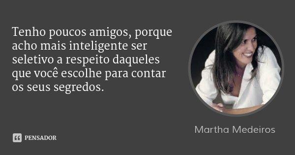 Tenho poucos amigos, porque acho mais inteligente ser seletivo a respeito daqueles que você escolhe para contar os seus segredos.... Frase de Martha Medeiros.
