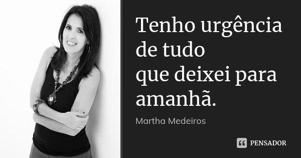 Tenho urgência de tudo que deixei para amanhã.... Frase de Martha Medeiros.