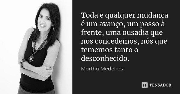 Toda E Qualquer Mudança é Um Avanço Martha Medeiros