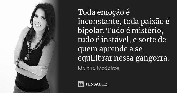 Toda emoção é inconstante, toda paixão é bipolar. Tudo é mistério, tudo é instável, e sorte de quem aprende a se equilibrar nessa gangorra.... Frase de Martha Medeiros.