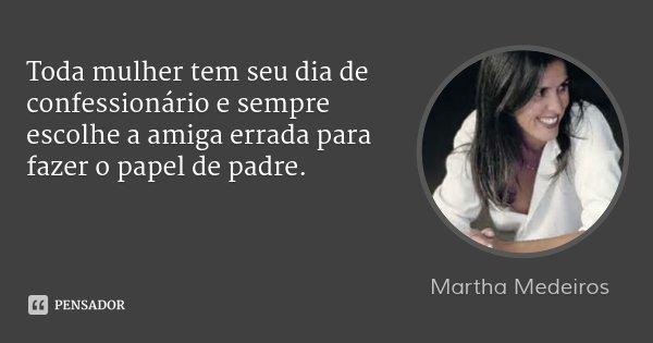 Toda mulher tem seu dia de confessionário e sempre escolhe a amiga errada para fazer o papel de padre.... Frase de Martha Medeiros.