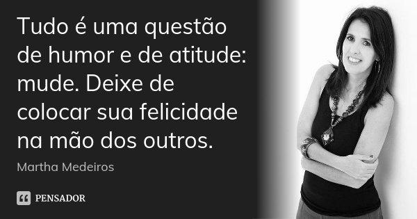 Tudo é uma questão de humor e de atitude: mude. Deixe de colocar sua felicidade na mão dos outros.... Frase de Martha Medeiros.