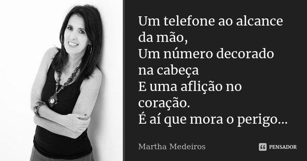 Um telefone ao alcance da mão, Um número decorado na cabeça E uma aflição no coração. É aí que mora o perigo...... Frase de Martha Medeiros.
